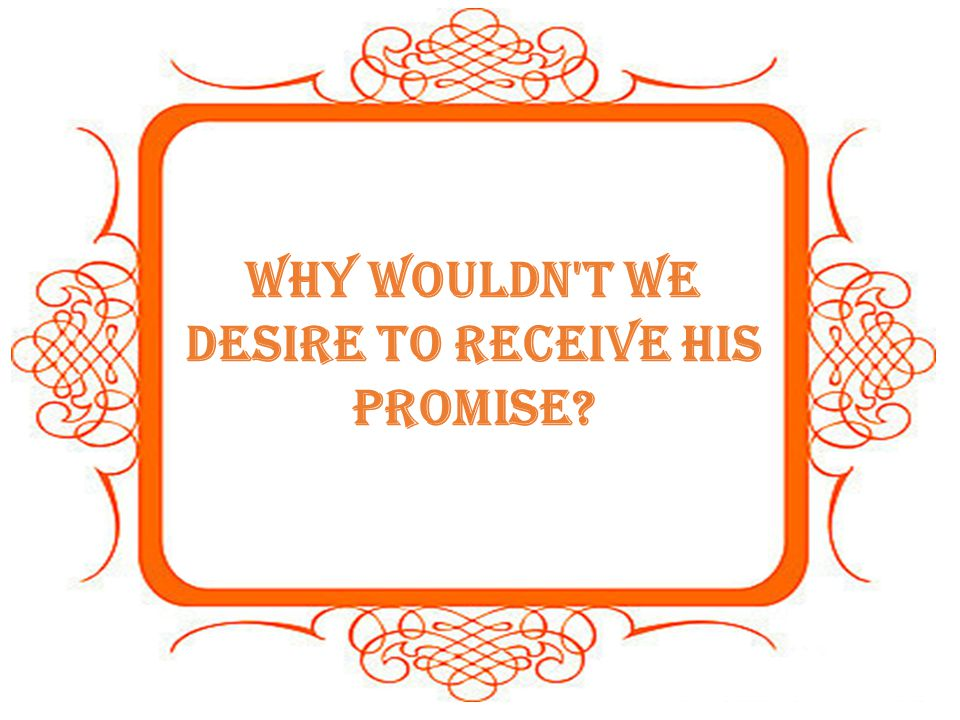 Why wouldn t we desire to receive His promise