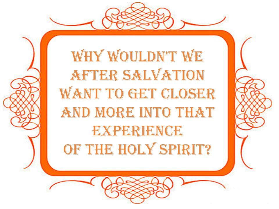 Why wouldn t we after salvation want to get closer and more into that experience
