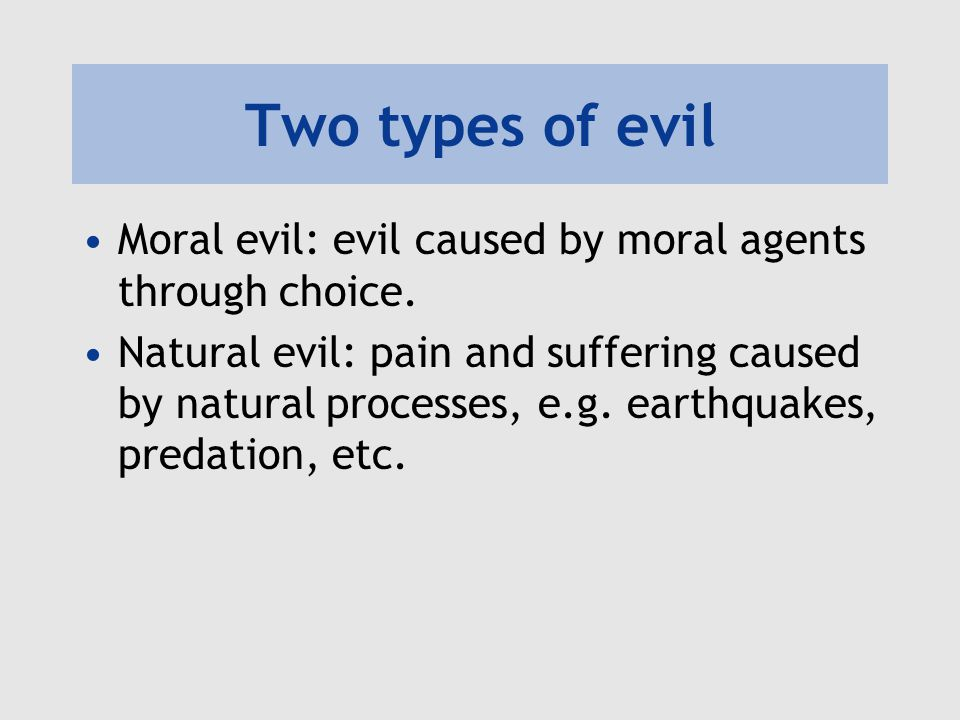Two types of evil Moral evil: evil caused by moral agents through choice.