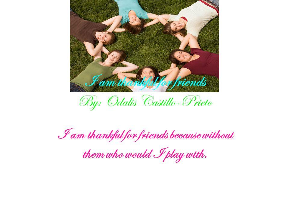 I am thankful for friends By: Odalis Castillo-Prieto