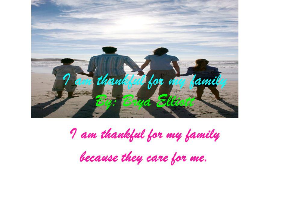 I am thankful for my family By: Brya Elliott