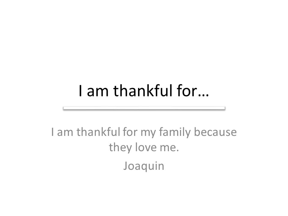 I am thankful for my family because they love me. Joaquin