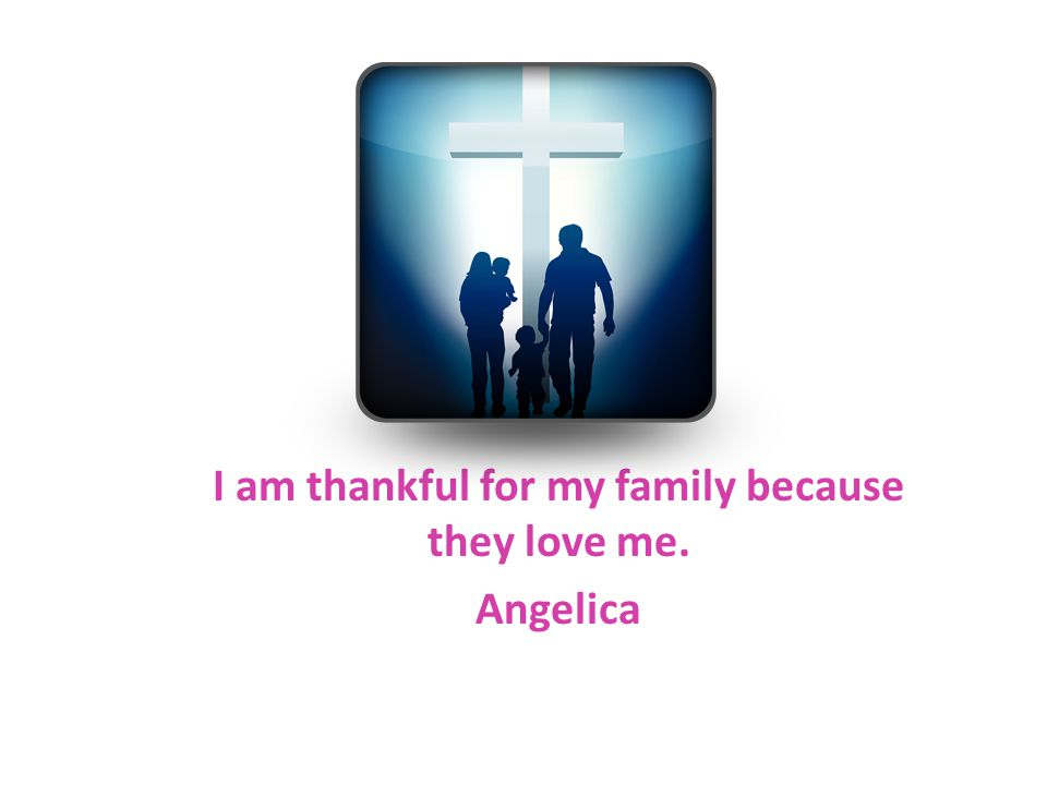 I am thankful for my family because they love me. Angelica