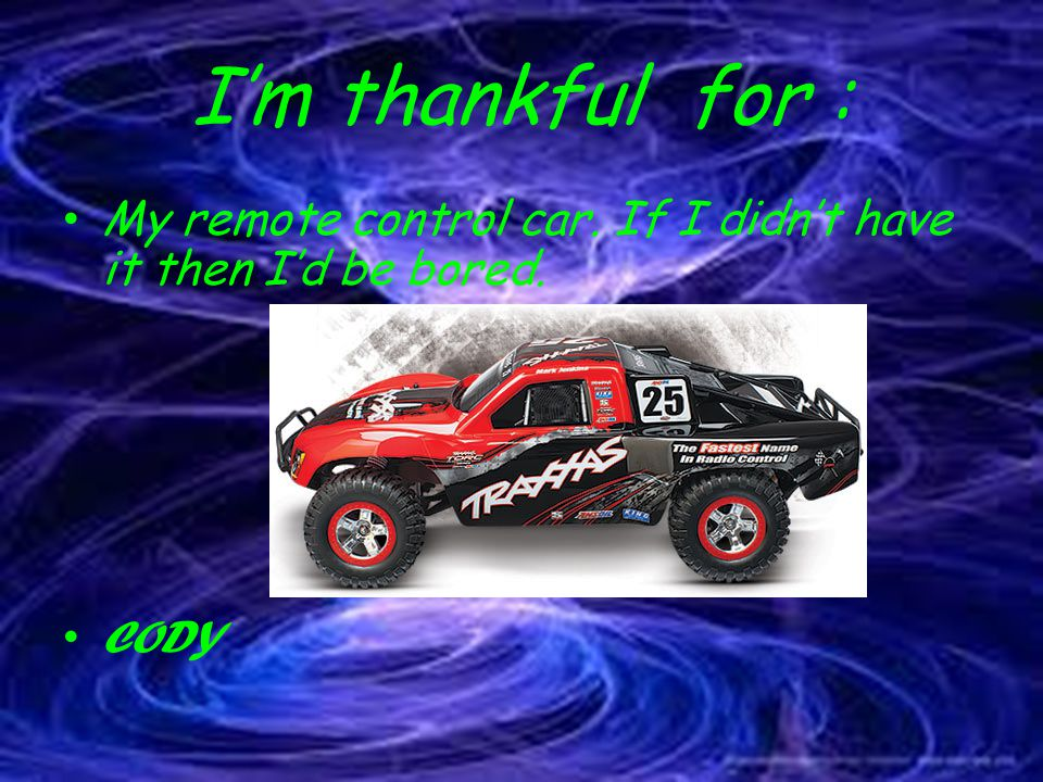 I'm thankful for : My remote control car. If I didn't have it then I'd be bored. CODY