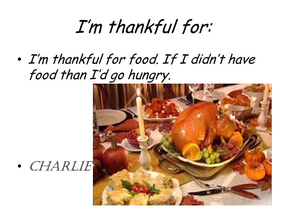 I'm thankful for: I'm thankful for food. If I didn't have food than I'd go hungry. CHARLIE