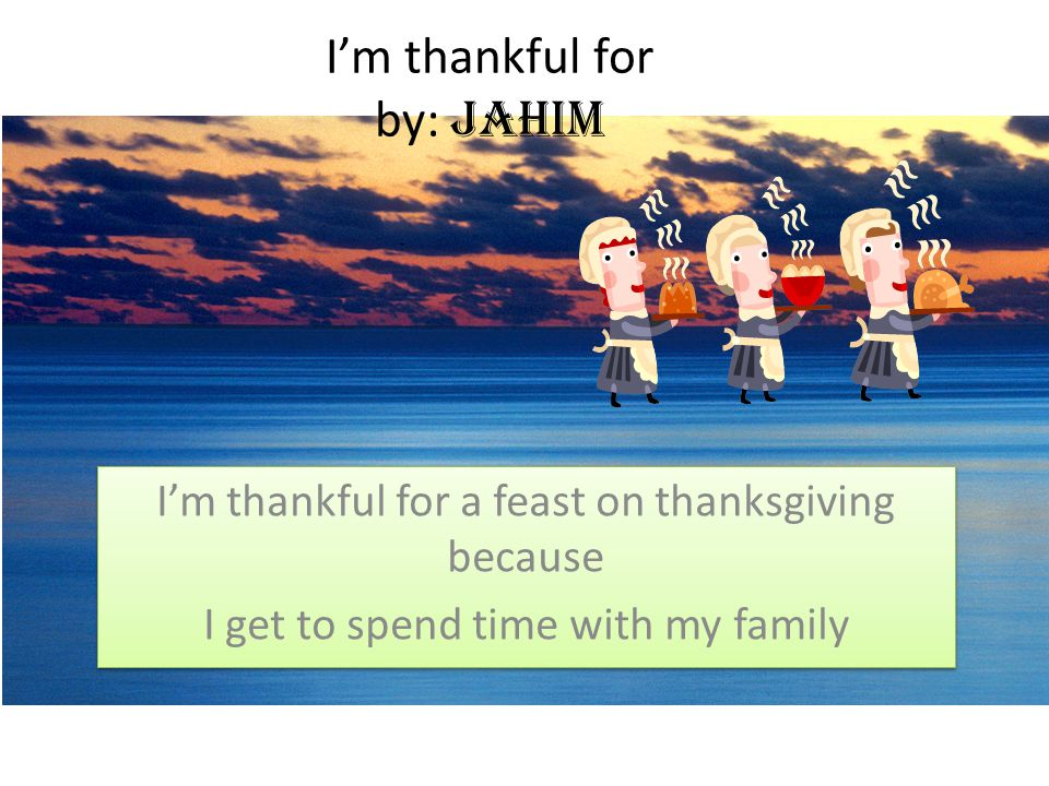 I'm thankful for by: Jahim