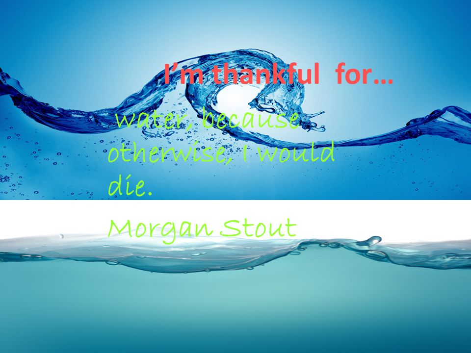 water, because otherwise, I would die. Morgan Stout