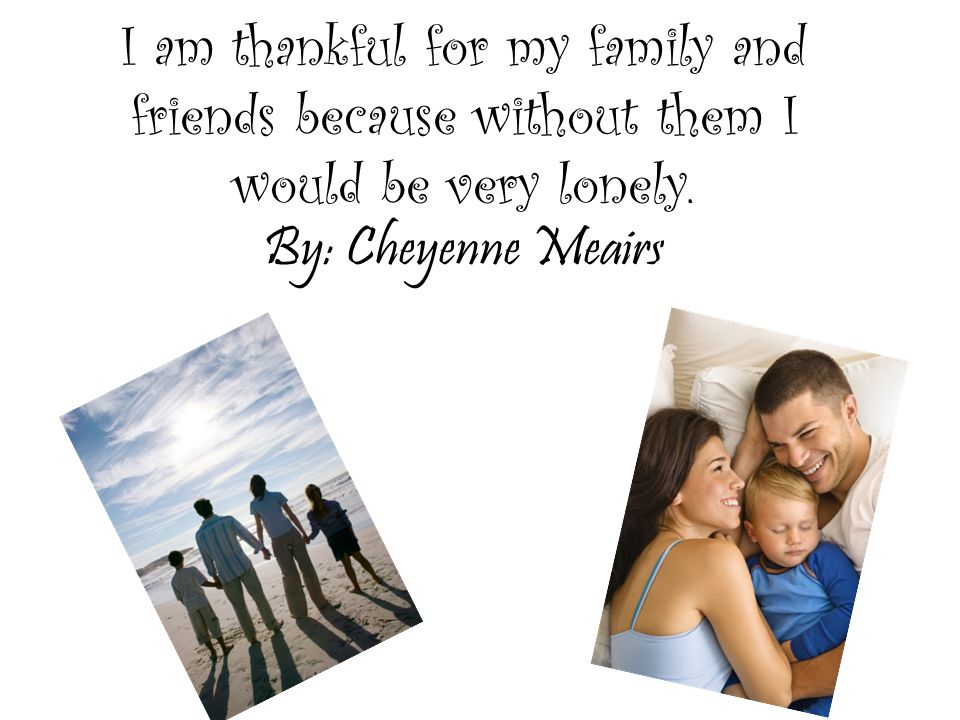 I am thankful for my family and friends because without them I would be very lonely.