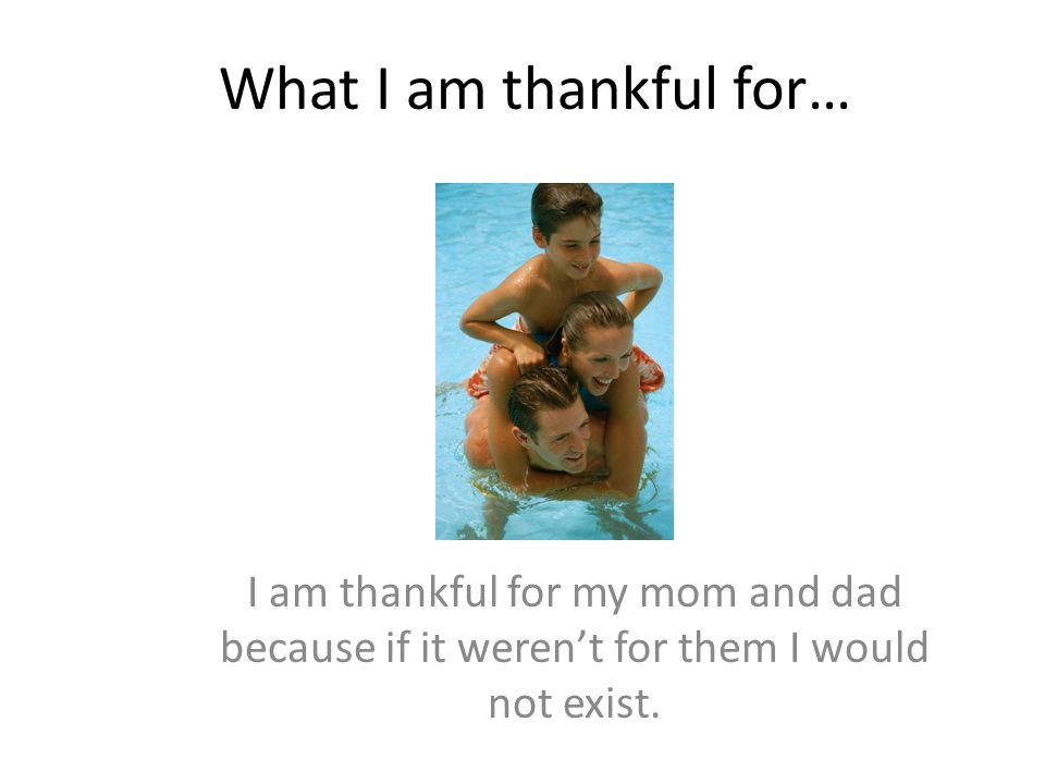 What I am thankful for… I am thankful for my mom and dad because if it weren't for them I would not exist.