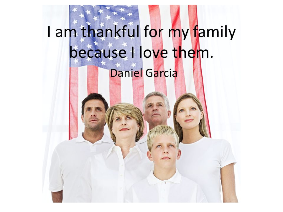 I am thankful for my family because I love them.