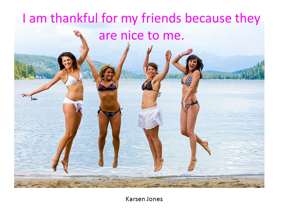 I am thankful for my friends because they are nice to me.