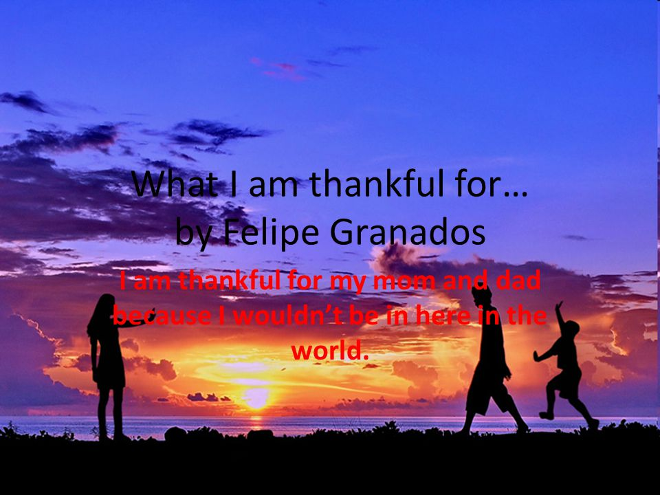 What I am thankful for… by Felipe Granados