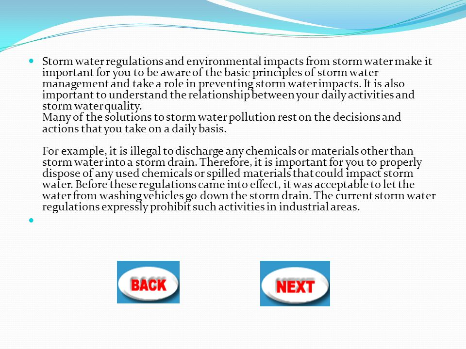 Storm water regulations and environmental impacts from storm water make it important for you to be aware of the basic principles of storm water management and take a role in preventing storm water impacts.
