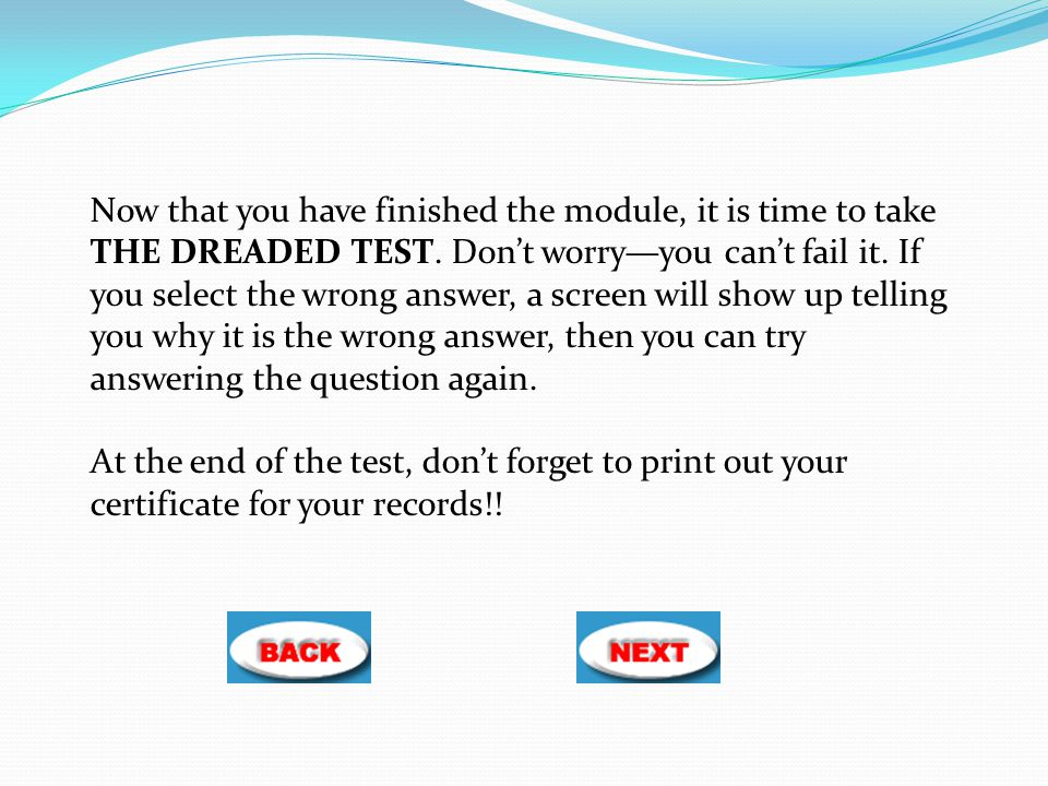 Now that you have finished the module, it is time to take THE DREADED TEST. Don't worry—you can't fail it. If you select the wrong answer, a screen will show up telling you why it is the wrong answer, then you can try answering the question again.