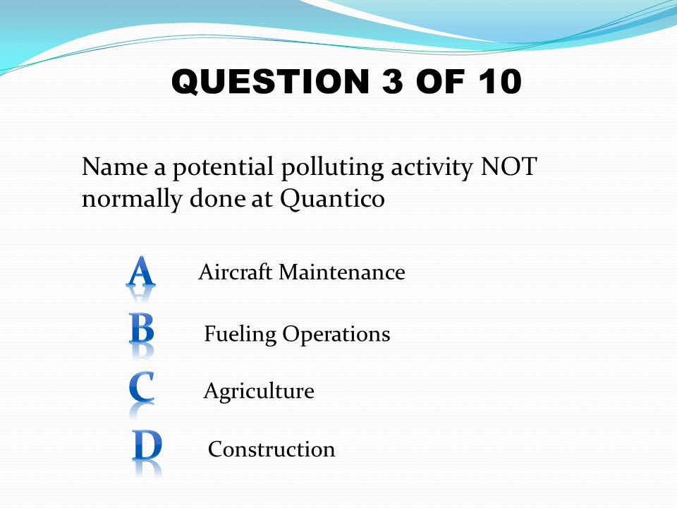 QUESTION 3 OF 10 Name a potential polluting activity NOT normally done at Quantico. A. Aircraft Maintenance.
