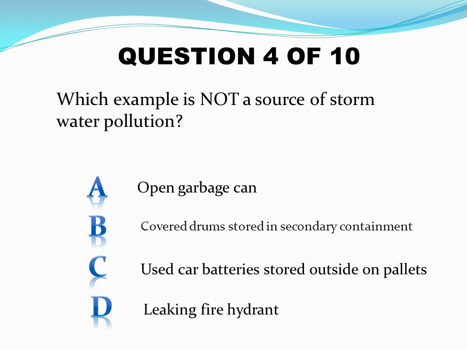 QUESTION 4 OF 10 Which example is NOT a source of storm water pollution A. Open garbage can. B.