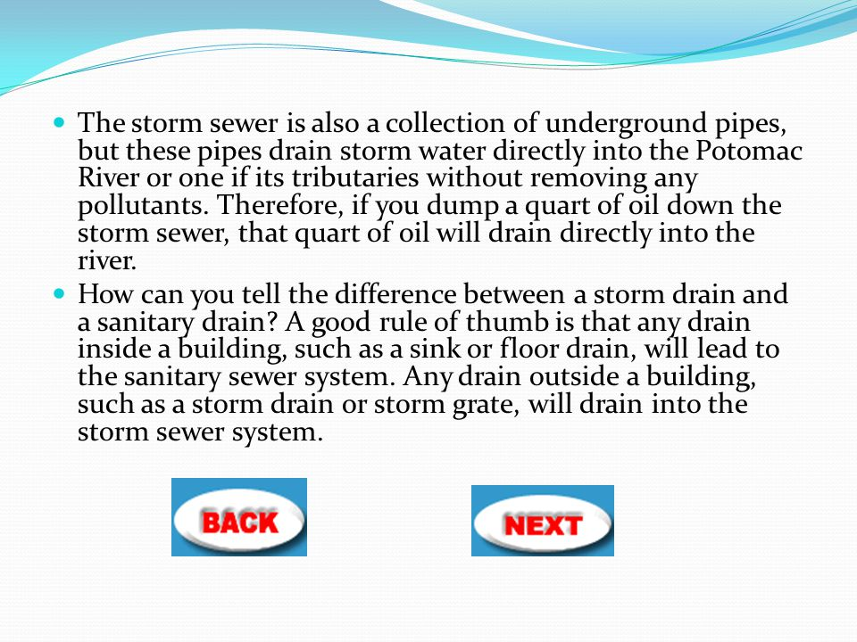The storm sewer is also a collection of underground pipes, but these pipes drain storm water directly into the Potomac River or one if its tributaries without removing any pollutants. Therefore, if you dump a quart of oil down the storm sewer, that quart of oil will drain directly into the river.
