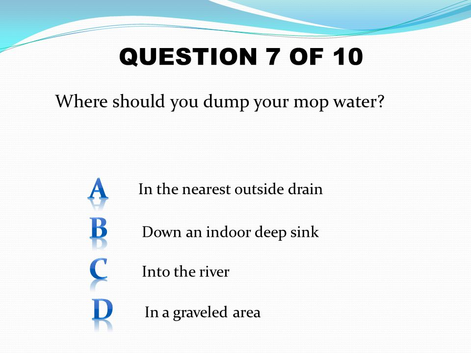 A B C D QUESTION 7 OF 10 Where should you dump your mop water