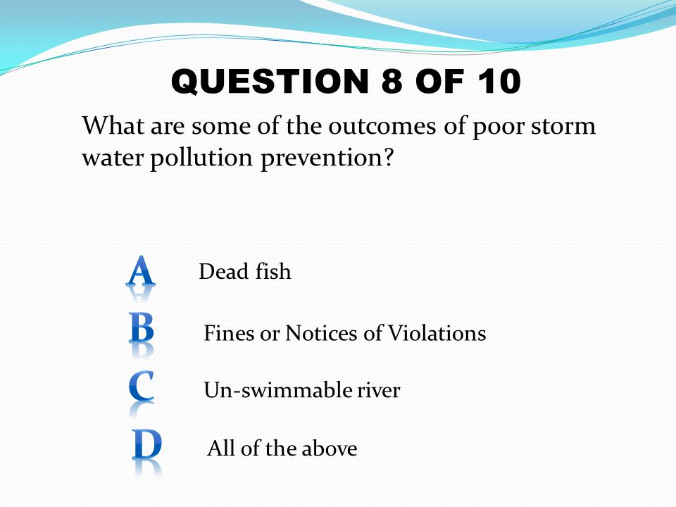 QUESTION 8 OF 10 What are some of the outcomes of poor storm water pollution prevention A. Dead fish.