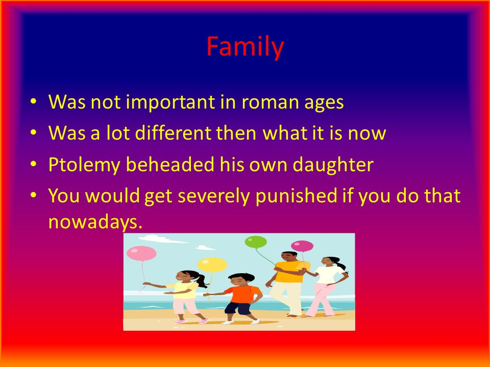 Family Was not important in roman ages