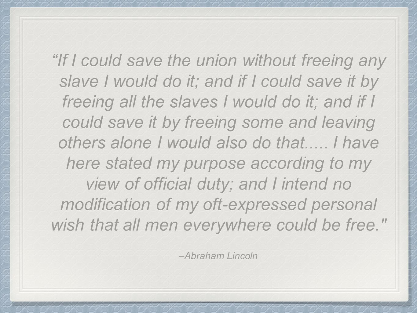 If I could save the union without freeing any slave I would do it; and if I could save it by freeing all the slaves I would do it; and if I could save it by freeing some and leaving others alone I would also do that..... I have here stated my purpose according to my view of official duty; and I intend no modification of my oft-expressed personal wish that all men everywhere could be free.
