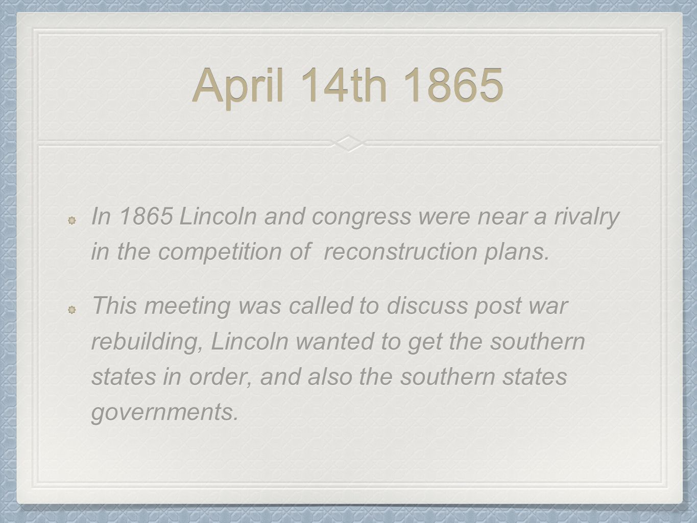 April 14th 1865 In 1865 Lincoln and congress were near a rivalry in the competition of reconstruction plans.
