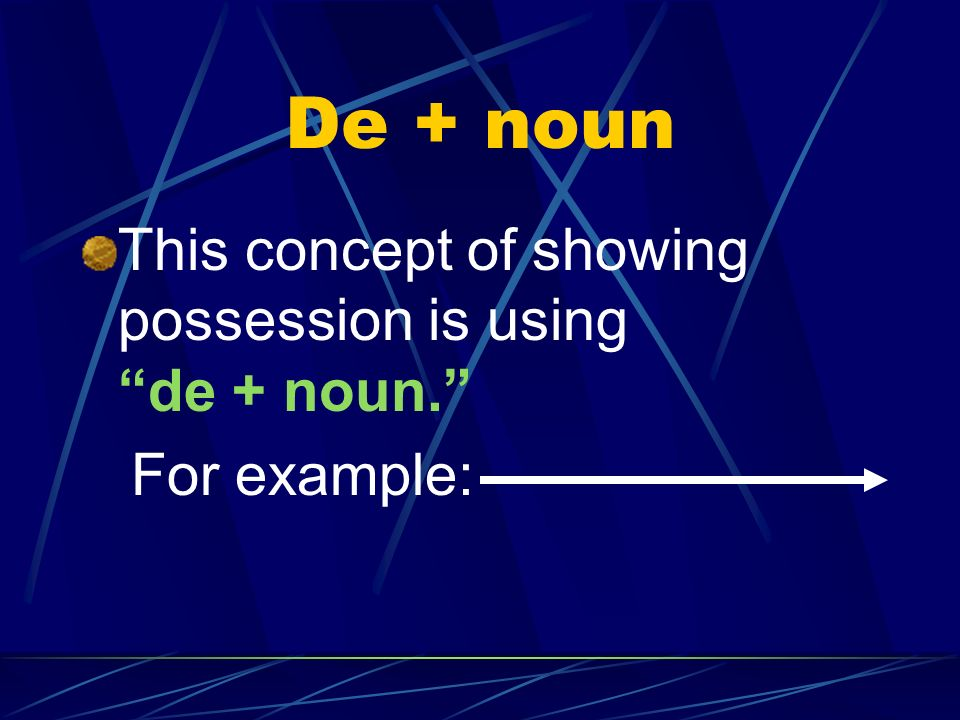 De + noun This concept of showing possession is using de + noun.