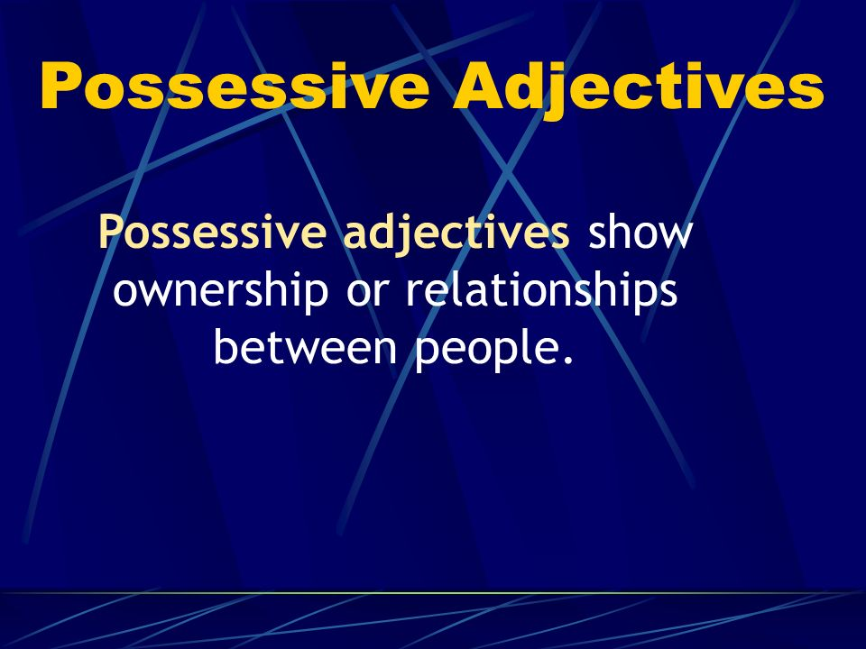 Possessive adjectives show ownership or relationships between people.