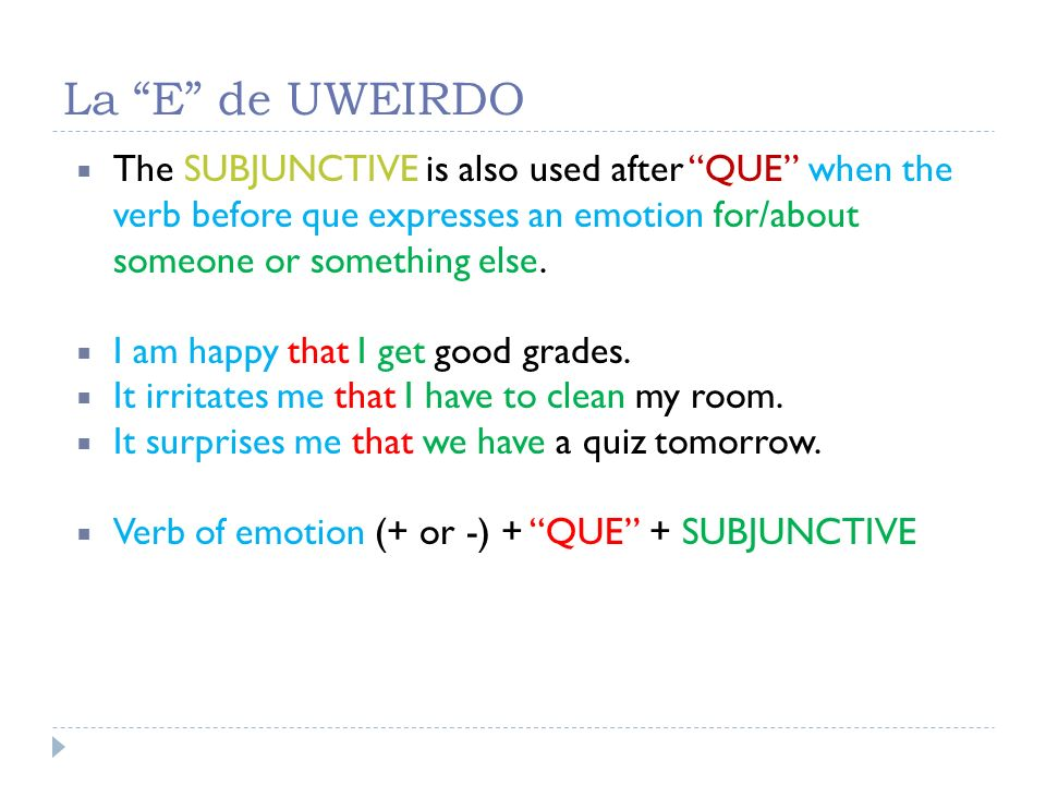 La E de UWEIRDO The SUBJUNCTIVE is also used after QUE when the verb before que expresses an emotion for/about someone or something else.