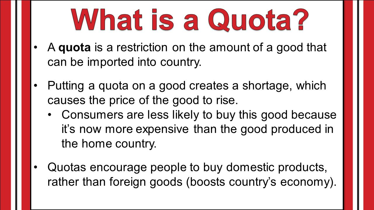 What is a Quota A quota is a restriction on the amount of a good that can be imported into country.