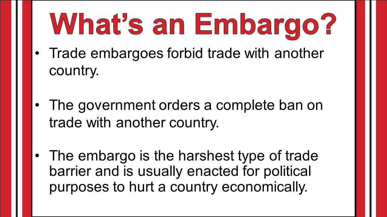 What's an Embargo Trade embargoes forbid trade with another country.
