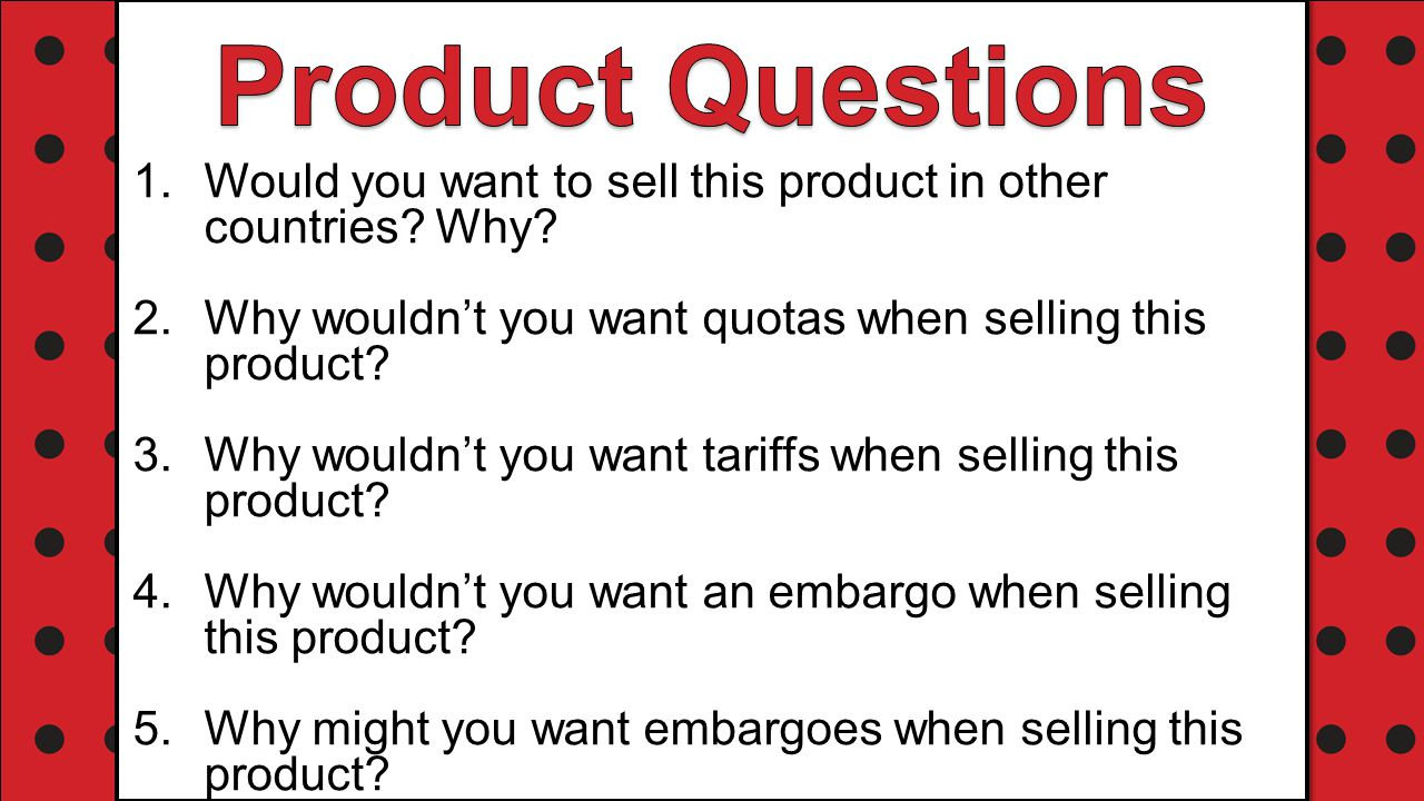 Product Questions Would you want to sell this product in other countries Why Why wouldn't you want quotas when selling this product