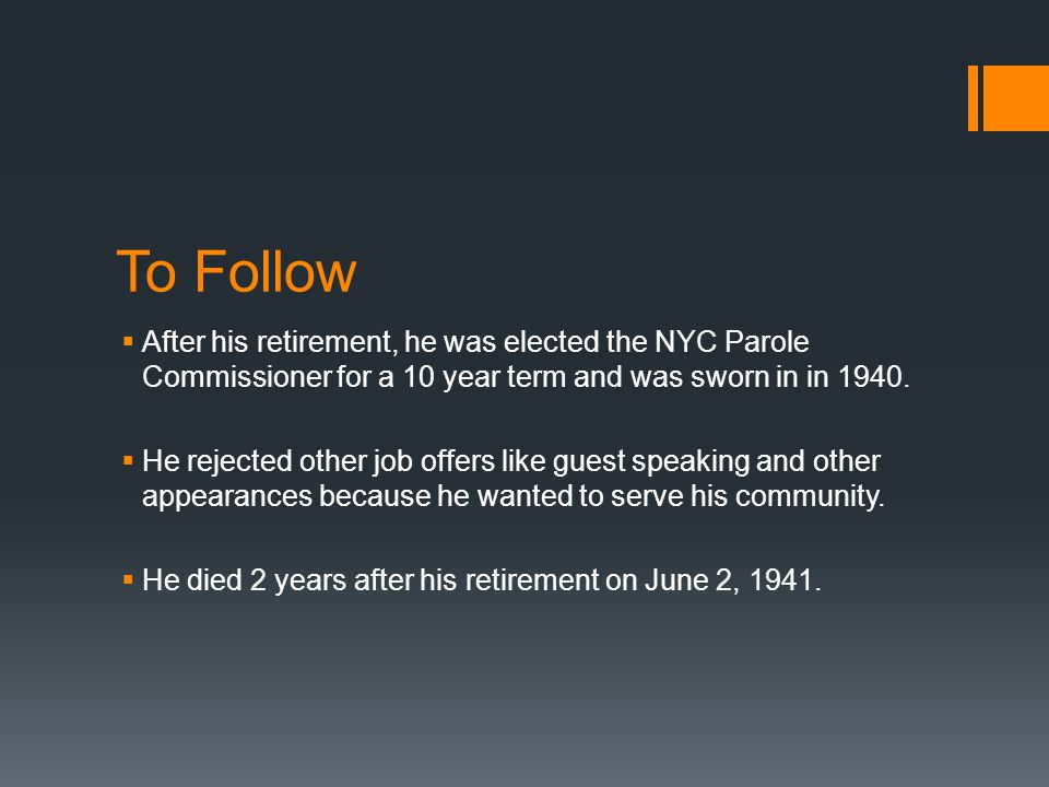 To Follow After his retirement, he was elected the NYC Parole Commissioner for a 10 year term and was sworn in in 1940.