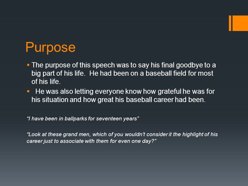Purpose The purpose of this speech was to say his final goodbye to a big part of his life. He had been on a baseball field for most of his life.