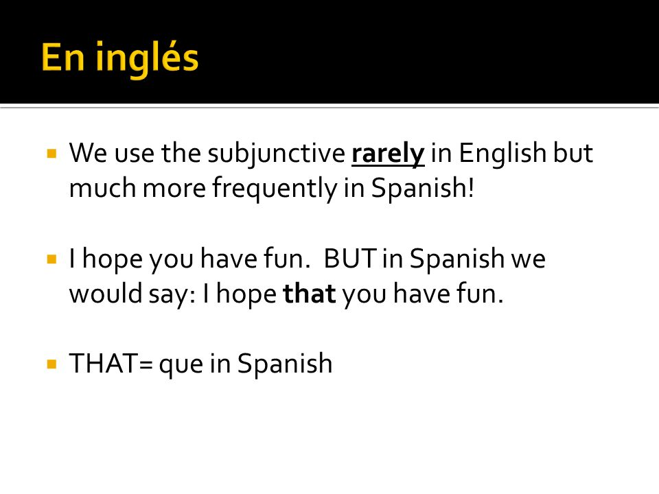 En inglés We use the subjunctive rarely in English but much more frequently in Spanish!