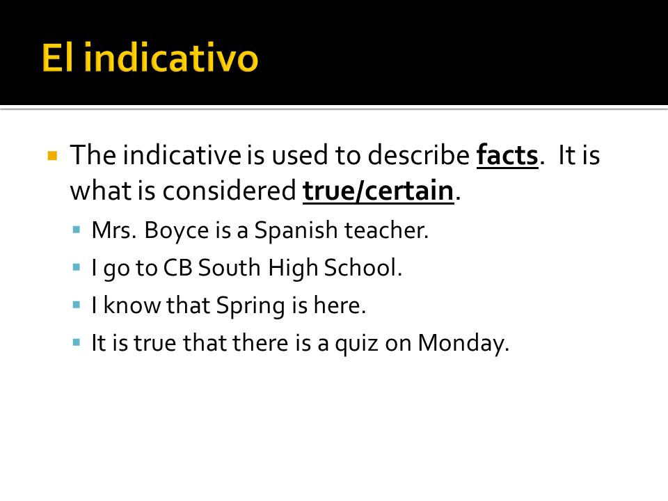 El indicativo The indicative is used to describe facts. It is what is considered true/certain. Mrs. Boyce is a Spanish teacher.