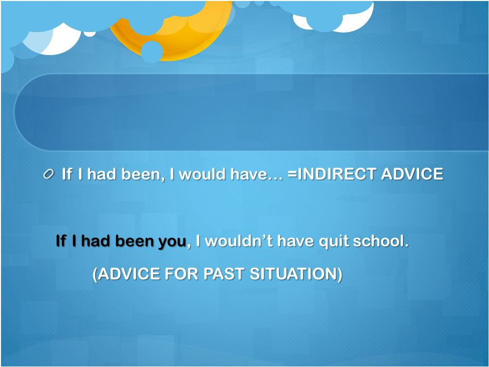 If I had been, I would have… =INDIRECT ADVICE