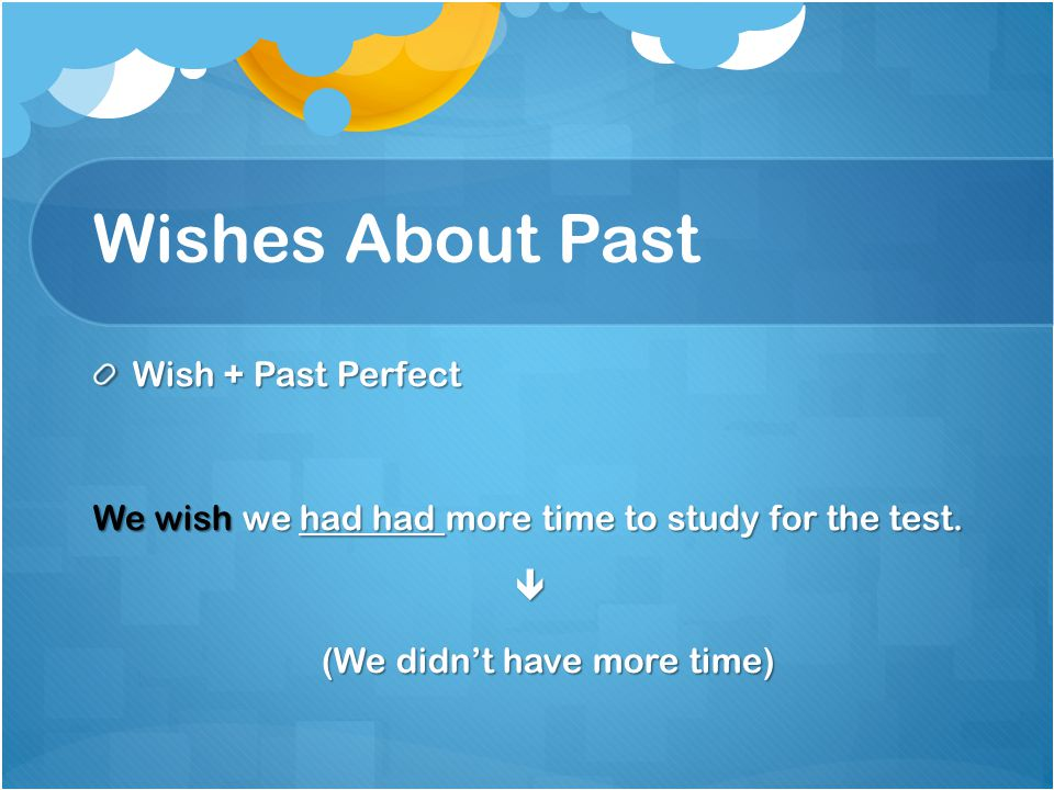 Wishes About Past Wish + Past Perfect
