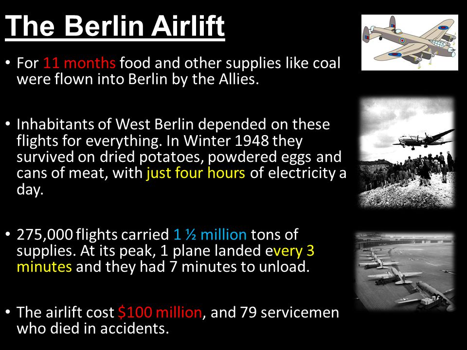 The Berlin Airlift For 11 months food and other supplies like coal were flown into Berlin by the Allies.
