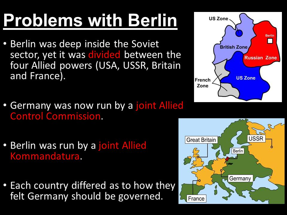 Problems with Berlin Berlin was deep inside the Soviet sector, yet it was divided between the four Allied powers (USA, USSR, Britain and France).