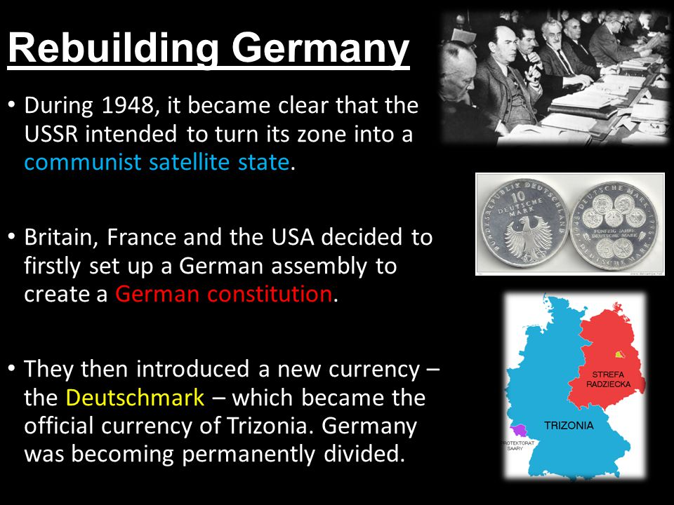 Rebuilding Germany During 1948, it became clear that the USSR intended to turn its zone into a communist satellite state.