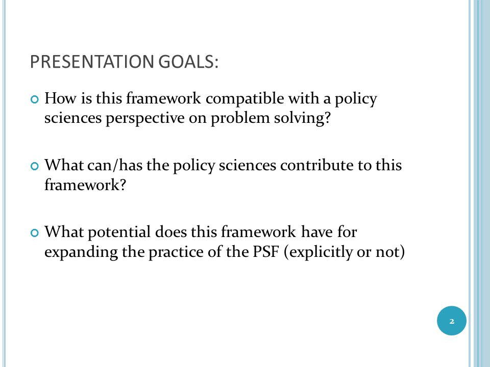 PRESENTATION GOALS: How is this framework compatible with a policy sciences perspective on problem solving