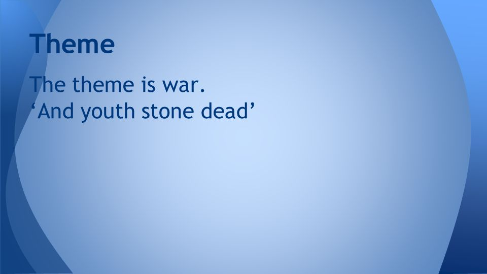 Theme The theme is war. 'And youth stone dead'
