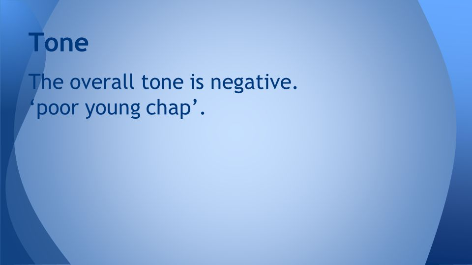 Tone The overall tone is negative. 'poor young chap'.