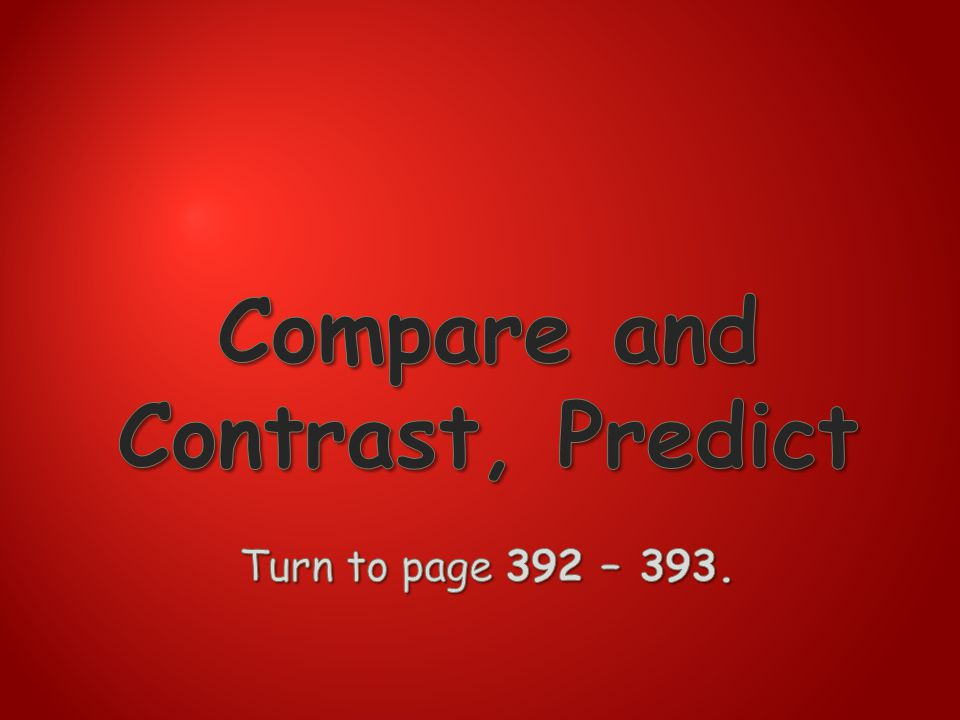 Compare and Contrast, Predict Turn to page 392 – 393.
