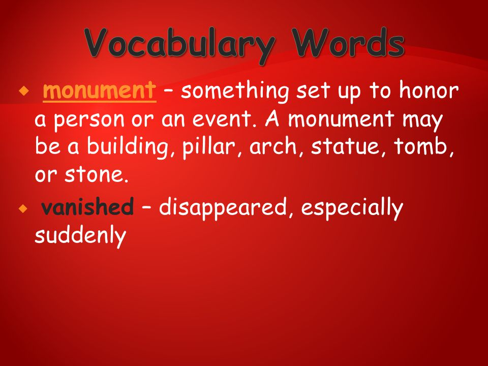 Vocabulary Words monument – something set up to honor a person or an event. A monument may be a building, pillar, arch, statue, tomb, or stone.