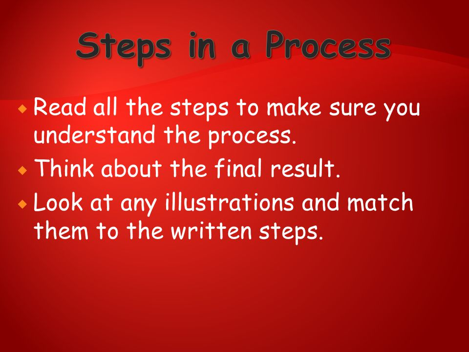 Steps in a Process Read all the steps to make sure you understand the process. Think about the final result.