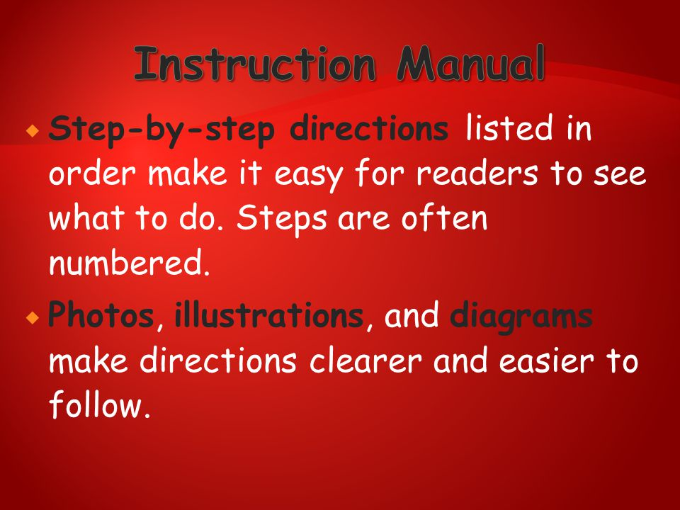 Instruction Manual Step-by-step directions listed in order make it easy for readers to see what to do. Steps are often numbered.