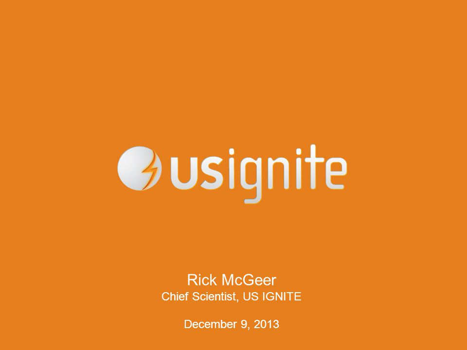 Rick McGeer Chief Scientist, US IGNITE