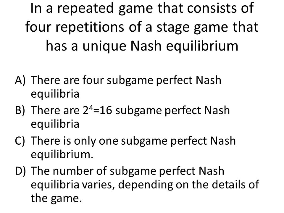 In a repeated game that consists of four repetitions of a stage game that has a unique Nash equilibrium